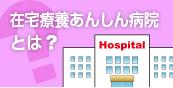 在宅療養あんしん病院とは?